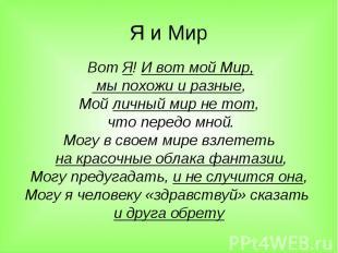 Я и Мир Вот Я! И вот мой Мир, мы похожи и разные,Мой личный мир не тот, что пере