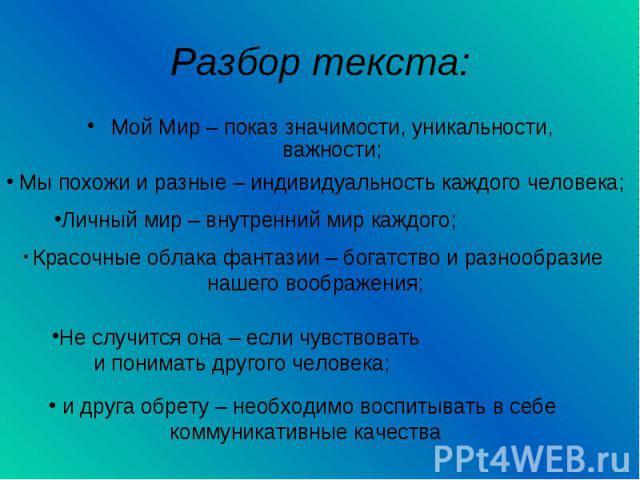 Разбор текста:Мой Мир – показ значимости, уникальности, важности; Мы похожи и разные – индивидуальность каждого человека;Личный мир – внутренний мир каждого; Красочные облака фантазии – богатство и разнообразие нашего воображения;Не случится она – е…