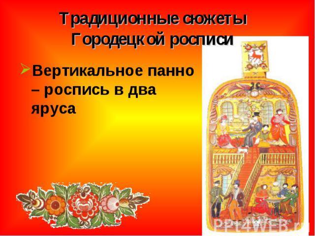 Традиционные сюжеты Городецкой росписи Вертикальное панно – роспись в два яруса