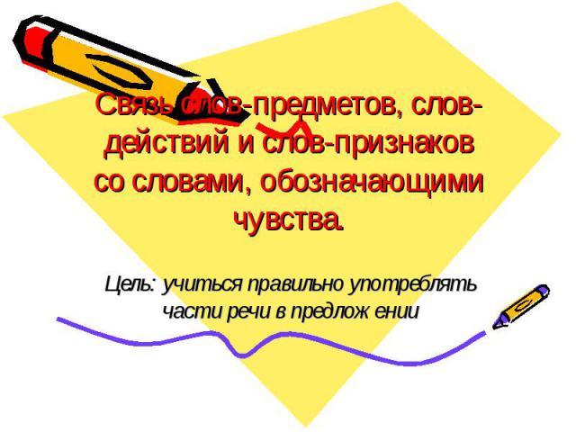 Связь слов-предметов, слов-действий и слов-признаков со словами, обозначающими чувства. Цель: учиться правильно употреблять части речи в предложении