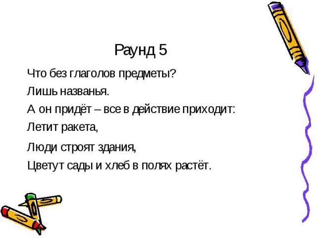 Раунд 5 Что без глаголов предметы?Лишь названья.А он придёт – все в действие приходит:Летит ракета,Люди строят здания,Цветут сады и хлеб в полях растёт.