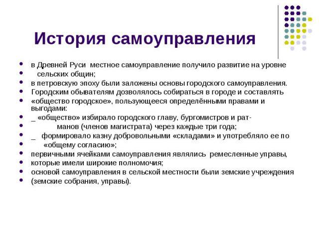 История самоуправления в Древней Руси местное самоуправление получило развитие на уровне сельских общин; в петровскую эпоху были заложены основы городского самоуправления.Городским обывателям дозволялось собираться в городе и составлять «общество го…