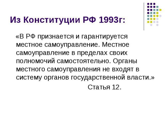 Из Конституции РФ 1993г: «В РФ признается и гарантируется местное самоуправление. Местное самоуправление в пределах своих полномочий самостоятельно. Органы местного самоуправления не входят в систему органов государственной власти.» Статья 12.