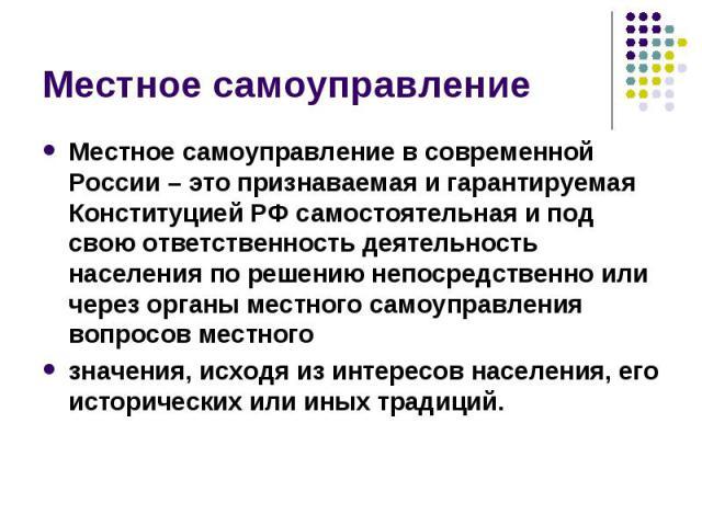 Местное самоуправлениеМестное самоуправление в современной России – это признаваемая и гарантируемая Конституцией РФ самостоятельная и под свою ответственность деятельность населения по решению непосредственно или через органы местного самоуправлени…
