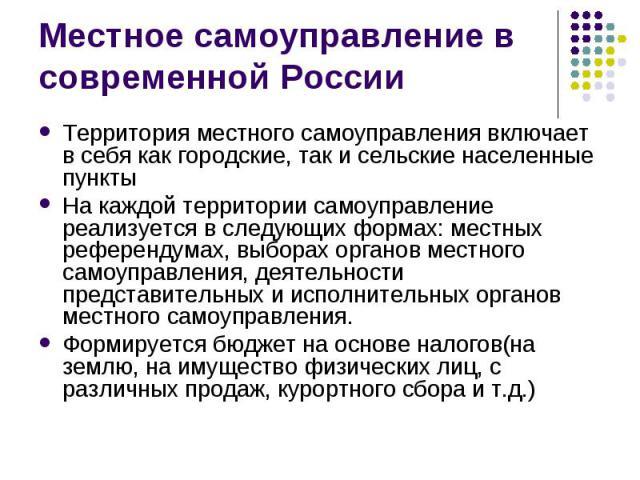 Местное самоуправление в современной РоссииТерритория местного самоуправления включает в себя как городские, так и сельские населенные пунктыНа каждой территории самоуправление реализуется в следующих формах: местных референдумах, выборах органов ме…