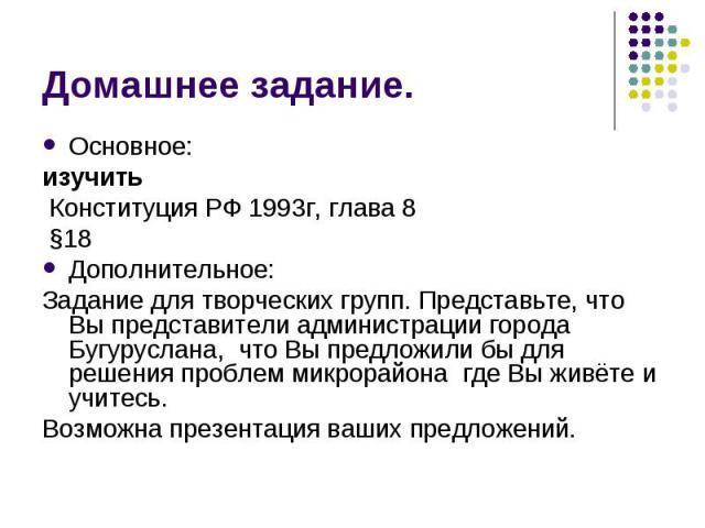 Домашнее задание.Основное:изучить Конституция РФ 1993г, глава 8 §18Дополнительное:Задание для творческих групп. Представьте, что Вы представители администрации города Бугуруслана, что Вы предложили бы для решения проблем микрорайона где Вы живёте и …