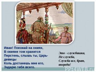 Иван! Поезжай на окиян,В окияне том хранитсяПерстень, слышь ты, Царь-девицыКоль