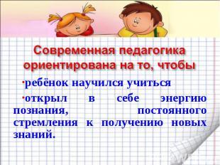 Современная педагогика ориентирована на то, чтобы ребёнок научился учиться откры