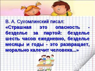 В. А. Сухомлинский писал: «Страшная это опасность - безделье за партой: безделье