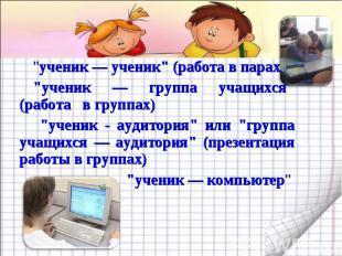 """""""ученик — ученик"""" (работа в парах)""""ученик — группа учащихся"""" (работа в группах)"""