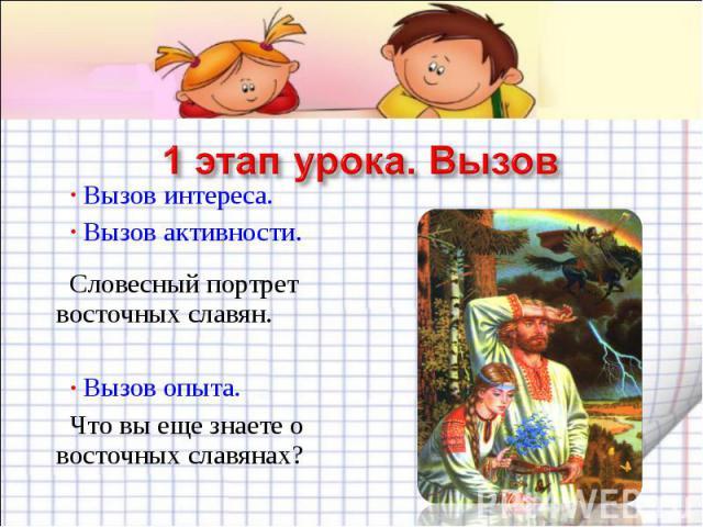 1 этап урока. Вызов Вызов интереса. Вызов активности.Словесный портрет восточных славян. Вызов опыта.Что вы еще знаете о восточных славянах?