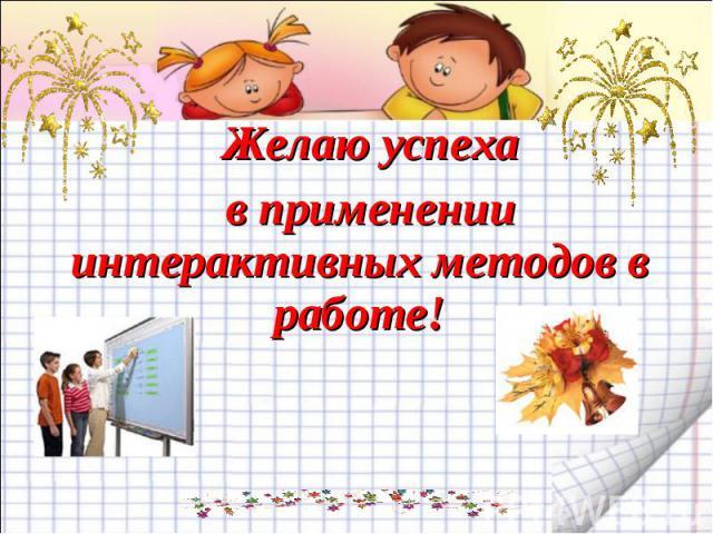 Желаю успеха в применении интерактивных методов в работе!