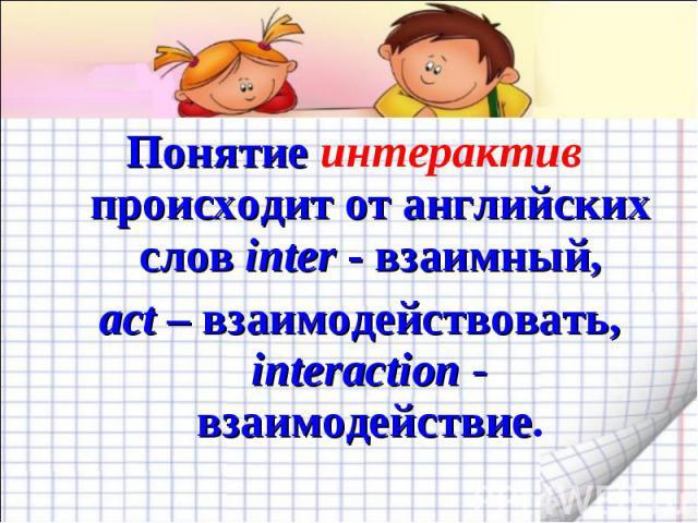 Понятие интерактив происходит от английских слов inter - взаимный, act – взаимодействовать, interaction - взаимодействие.