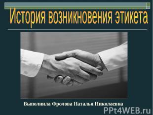 История возникновения этикета Выполнила Фролова Наталья Николаевна