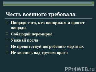 Честь военного требовала: Пощади того, кто покорился и просит пощадыСоблюдай пер