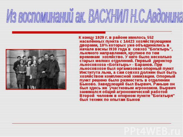 Из воспоминаний ак. ВАСХНИЛ Н.С.Авдонина К концу 1929 г. в районе имелось 552 населённых пункта с 14423 хозяйствующими дворами, 10% которых уже объединились в начале весны I930 года в совхоз