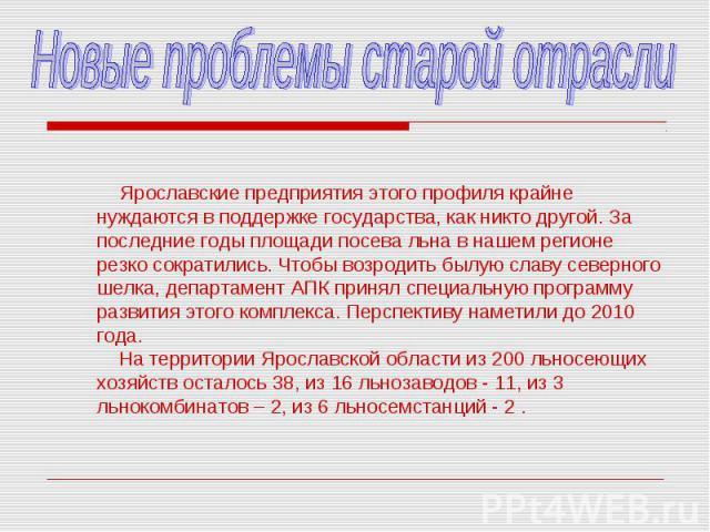 Новые проблемы старой отрасли Ярославские предприятия этого профиля крайне нуждаются в поддержке государства, как никто другой. За последние годы площади посева льна в нашем регионе резко сократились. Чтобы возродить былую славу северного шелка, деп…