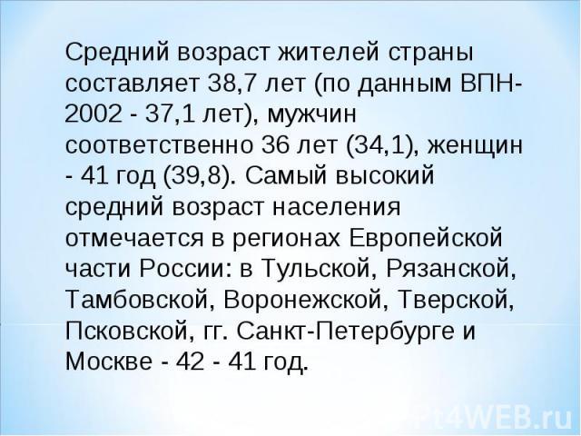 Средний возраст жителей страны составляет 38,7 лет (по данным ВПН-2002 - 37,1 лет), мужчин соответственно 36 лет (34,1), женщин - 41 год (39,8). Самый высокий средний возраст населения отмечается в регионах Европейской части России: в Тульской, Ряза…