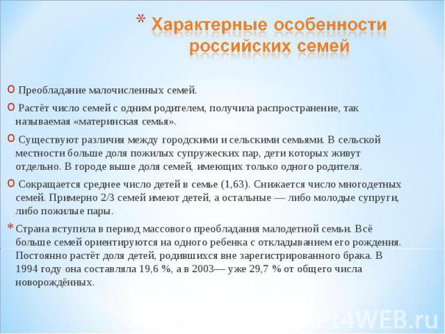 Характерные особенности российских семей Преобладание малочисленных семей. Растёт число семей с одним родителем, получила распространение, так называемая «материнская семья». Существуют различия между городскими и сельскими семьями. В сельской местн…