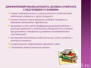 дифференцированная работа должна отвечать следующим условиям:знание индивидуальн