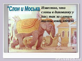 """""""Слон и МоськаИзвестно, что слоны в диковинку у нас; так за слоном толпы зевак х"""