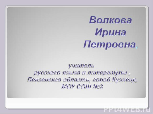 Волкова Ирина Петровна, учитель русского языка и литературы , Пензенская область, город Кузнецк, МОУ СОШ №3