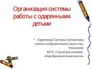 Организация системы работы с одаренными детьми Харитонова Светлана Антонасовна у