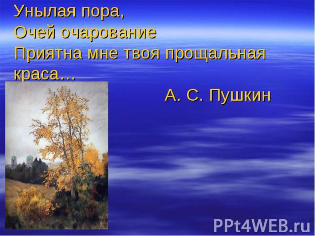Унылая пора,Очей очарованиеПриятна мне твоя прощальная краса… А. С. Пушкин