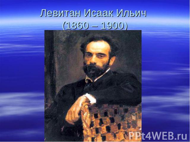 Левитан Исаак Ильич (1860 – 1900)