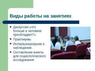 Виды работы на занятиях Дискуссия «что больше в человеке преобладает?»Практикумы