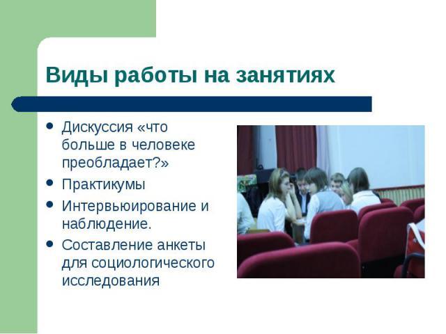 Виды работы на занятиях Дискуссия «что больше в человеке преобладает?»ПрактикумыИнтервьюирование и наблюдение. Составление анкеты для социологического исследования