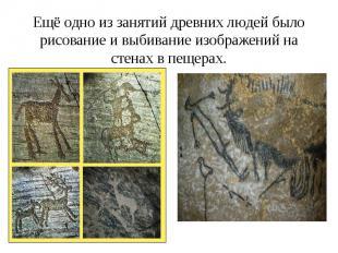 Ещё одно из занятий древних людей было рисование и выбивание изображений на стен
