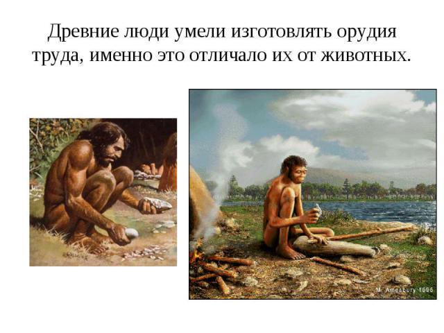 Древние люди умели изготовлять орудия труда, именно это отличало их от животных.
