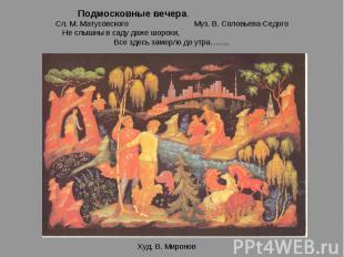 Подмосковные вечера. Сл. М. Матусовского Муз. В. Соловьева-СедогоНе слышны в сад