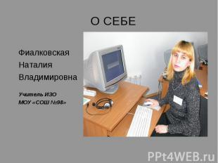 О СЕБЕ ФиалковскаяНаталия ВладимировнаУчитель ИЗОМОУ «СОШ №98»