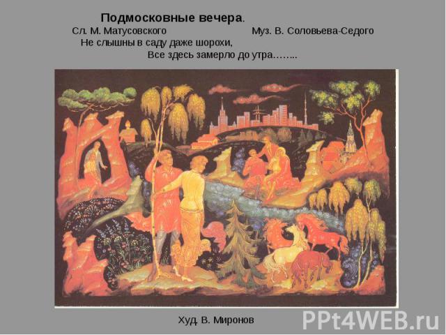 Подмосковные вечера. Сл. М. Матусовского Муз. В. Соловьева-СедогоНе слышны в саду даже шорохи, Все здесь замерло до утра……..