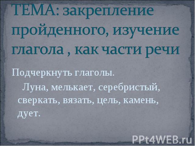 ТЕМА: закрепление пройденного, изучение глагола , как части речи Подчеркнуть глаголы. Луна, мелькает, серебристый, сверкать, вязать, цель, камень, дует.