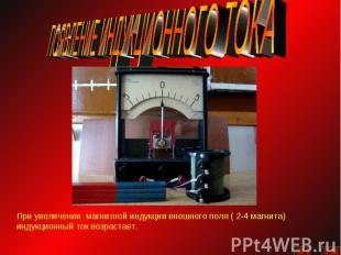 ПОЯВЛЕНИЕ ИНДУКЦИОННОГО ТОКАПри увеличении магнитной индукции внешнего поля ( 2-