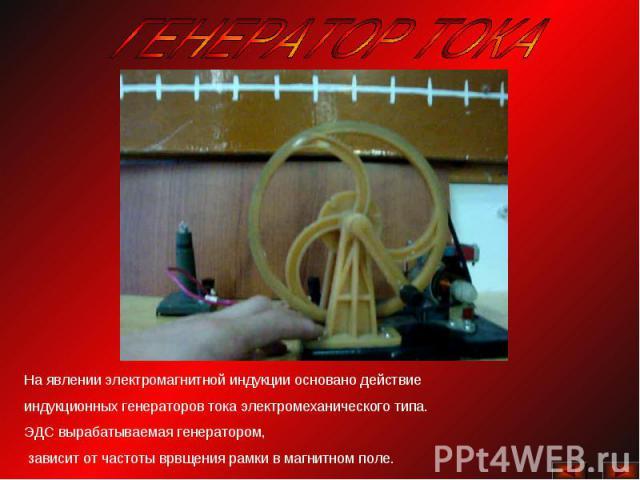 ГЕНЕРАТОР ТОКАНа явлении электромагнитной индукции основано действие индукционных генераторов тока электромеханического типа. ЭДС вырабатываемая генератором, зависит от частоты врвщения рамки в магнитном поле.