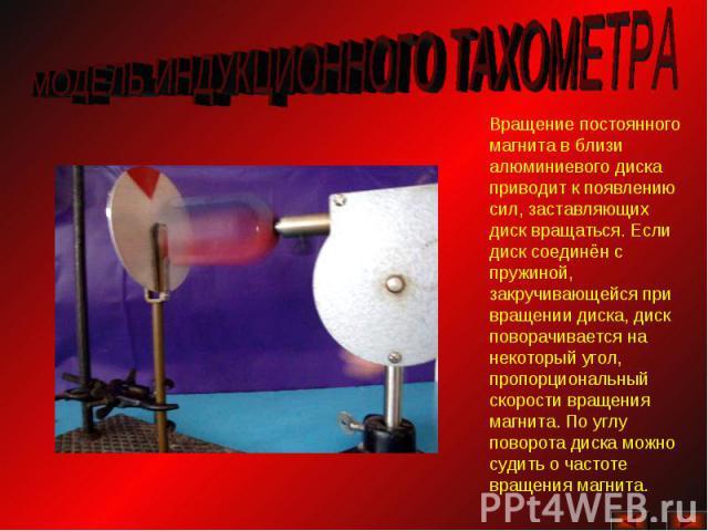 МОДЕЛЬ ИНДУКЦИОННОГО ТАХОМЕТРАВращение постоянного магнита в близи алюминиевого диска приводит к появлению сил, заставляющих диск вращаться. Если диск соединён с пружиной, закручивающейся при вращении диска, диск поворачивается на некоторый угол, пр…