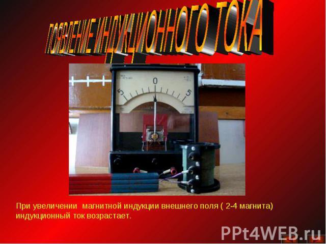 ПОЯВЛЕНИЕ ИНДУКЦИОННОГО ТОКАПри увеличении магнитной индукции внешнего поля ( 2-4 магнита) индукционный ток возрастает.