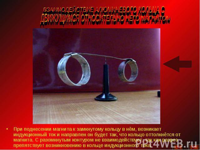 ВЗАИМОДЕЙСТВИЕ АЛЮМИНЕВОГО КОЛЬЦА С ДВИЖУЩИМСЯ ОТНОСИТЕЛЬНО НЕГО МАГНИТОМ При поднесении магнита к замкнутому кольцу в нём, возникает индукционный ток и направлен он будет так, что кольцо оттолкнётся от магнита. С разомкнутым контуром не взаимодейст…