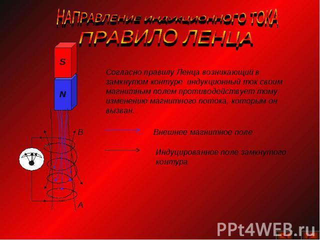 НАПРАВЛЕНИЕ ИНДУКЦИОННОГО ТОКА ПРАВИЛО ЛЕНЦАСогласно правилу Ленца возникающий в замкнутом контуре индукционный ток своим магнитным полем противодействует тому изменению магнитного потока, которым он вызван.Внешнее магнитное полеИндуцированное поле …