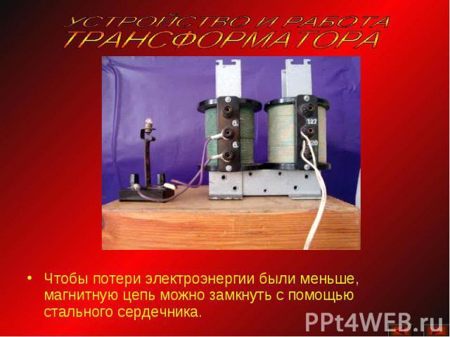 УСТРОЙСТВО И РАБОТА ТРАНСФОРМАТОРАЧтобы потери электроэнергии были меньше, магнитную цепь можно замкнуть с помощью стального сердечника.