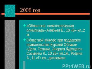 2008 год«Областная политехническая олимпиада».Алябьев Е., 10 «Б» кл.,2 м.Областн