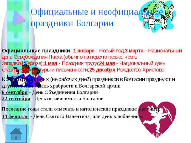 Официальные и неофициальные праздники БолгарииОфициальные праздники: 1 января - Новый год;3 марта - Национальный день Освобождения Пасха (обычно на неделю позже, чем вЗападной Европе);1 мая - Праздник труда;24 мая - Национальный день славянской куль…