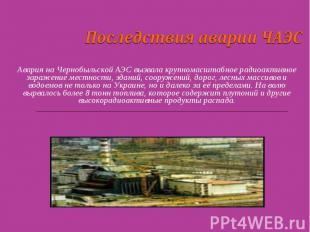 Последствия аварии ЧАЭС Авария на Чернобыльской АЭС вызвала крупномасштабное рад