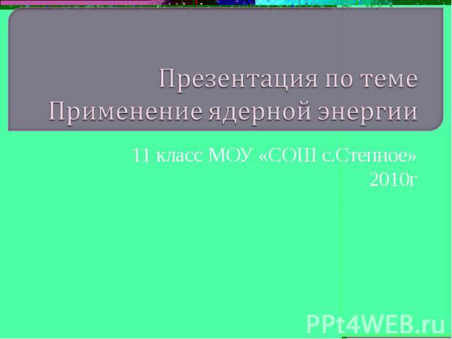 Презентация по теме Применение ядерной энергии 11 класс МОУ «СОШ с.Степное» 2010г