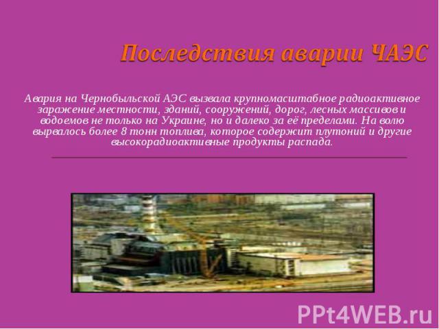 Последствия аварии ЧАЭС Авария на Чернобыльской АЭС вызвала крупномасштабное радиоактивное заражение местности, зданий, сооружений, дорог, лесных массивов и водоемов не только на Украине, но и далеко за её пределами. На волю вырвалось более 8 тонн т…