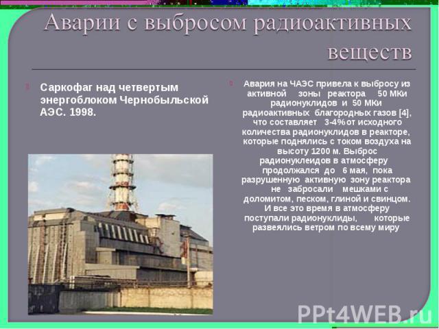 Аварии с выбросом радиоактивных веществСаркофаг над четвертым энергоблоком Чернобыльской АЭС. 1998.Авария на ЧАЭС привела к выбросу из активной зоны реактора 50 МКи радионуклидов и 50 МКи радиоактивных благородных газов [4], что составляет 3-4% от и…